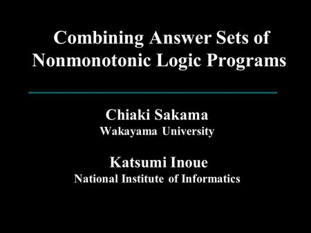 Combining Answer Sets of Nonmonotonic Logic Programs Chiaki Sakama Wakayama University Katsumi Inoue National Institute of Informatics.