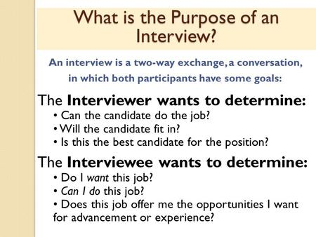 What is the Purpose of an Interview? An interview is a two-way exchange, a conversation, in which both participants have some goals: The Interviewer wants.