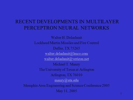 1 RECENT DEVELOPMENTS IN MULTILAYER PERCEPTRON NEURAL NETWORKS Walter H. Delashmit Lockheed Martin Missiles and Fire Control Dallas, TX 75265