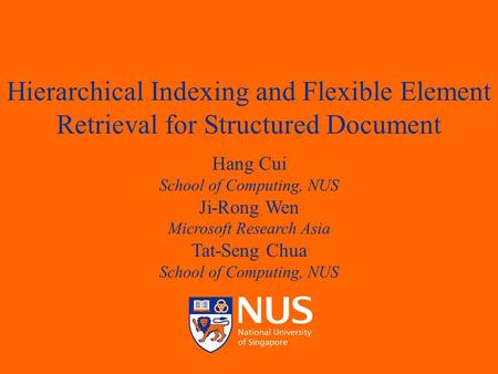 April 14, 2003Hang Cui, Ji-Rong Wen and Tat- Seng Chua 1 Hierarchical Indexing and Flexible Element Retrieval for Structured Document Hang Cui School of.