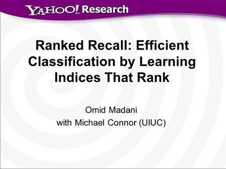 Research Ranked Recall: Efficient Classification by Learning Indices That Rank Omid Madani with Michael Connor (UIUC)