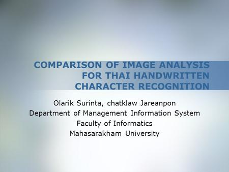 COMPARISON OF IMAGE ANALYSIS FOR THAI HANDWRITTEN CHARACTER RECOGNITION Olarik Surinta, chatklaw Jareanpon Department of Management Information System.