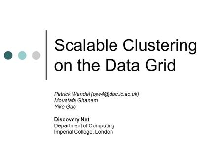 Scalable Clustering on the Data Grid Patrick Wendel Moustafa Ghanem Yike Guo Discovery Net Department of Computing Imperial College,