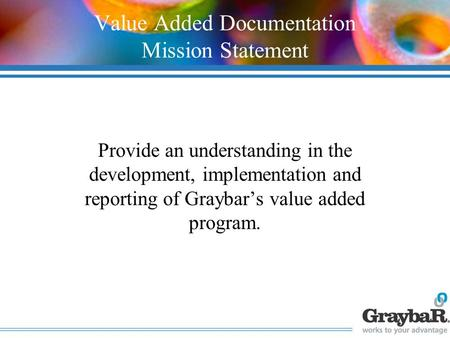 Value Added Documentation Mission Statement Provide an understanding in the development, implementation and reporting of Graybar's value added program.