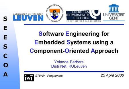 25 April 2000 SEESCOASEESCOA STWW - Programma Software Engineering for Embedded Systems using a Component-Oriented Approach Yolande Berbers DistriNet,