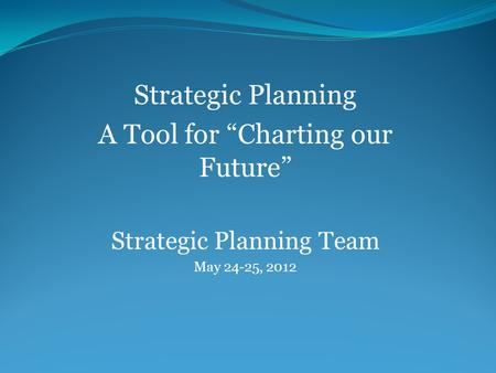 "Strategic Planning A Tool for ""Charting our Future"" Strategic Planning Team May 24-25, 2012."
