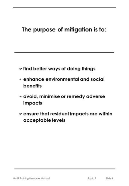 UNEP Training Resource ManualTopic 7 Slide 1 The purpose of mitigation is to: F find better ways of doing things F enhance environmental and social benefits.