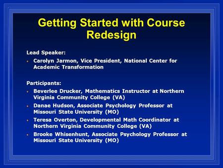 Getting Started with Course Redesign Lead Speaker: Carolyn Jarmon, Vice President, National Center for Academic Transformation Participants: Beverlee Drucker,