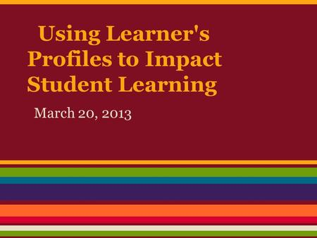 Using Learner's Profiles to Impact Student Learning March 20, 2013.