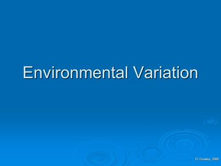 Environmental Variation D. Crowley, 2008. Environmental Variation  To understand what can cause environmental variation.