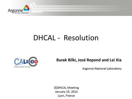 DHCAL - Resolution (S)DHCAL Meeting January 15, 2014 Lyon, France Burak Bilki, José Repond and Lei Xia Argonne National Laboratory.