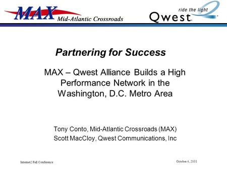 Internet2 Fall Conference October 4, 2001 Partnering for Success MAX – Qwest Alliance Builds a High Performance Network in the Washington, D.C. Metro Area.