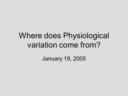 Where does Physiological variation come from? January 19, 2005.