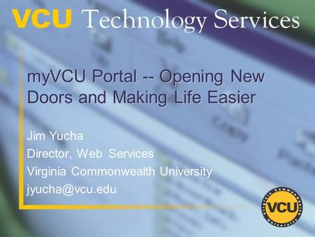 MyVCU Portal -- Opening New Doors and Making Life Easier Jim Yucha Director, Web Services Virginia Commonwealth University