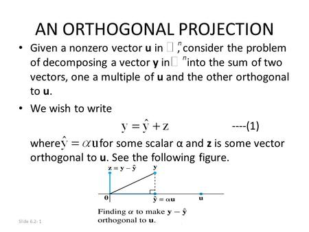 Slide 6.2- 1 © 2012 Pearson Education, Inc. AN ORTHOGONAL PROJECTION Given a nonzero vector u in, consider the problem of decomposing a vector y in into.