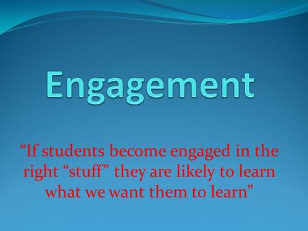 """If students become engaged in the right ""stuff"" they are likely to learn what we want them to learn"""