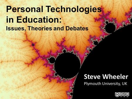 Personal Technologies in Education: Issues, Theories and Debates Steve Wheeler Plymouth University, UK.