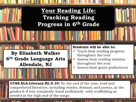 By Elisabeth Walker 6 th Grade Language Arts Allendale, NJ Your Reading Life: Tracking Reading Progress in 6 th Grade Your Reading Life: Tracking Reading.