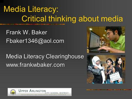 Media Literacy: Critical thinking about media Frank W. Baker Media Literacy Clearinghouse