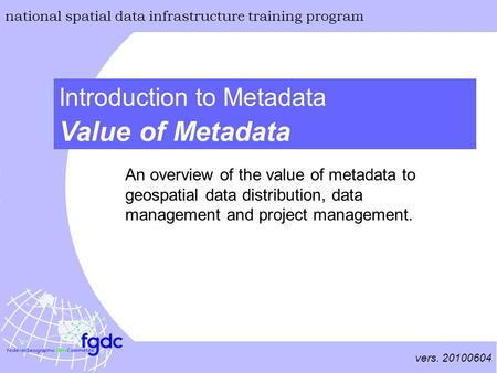 Vers. 20100604 national spatial data infrastructure training program Value of Metadata Introduction to Metadata An overview of the value of metadata to.