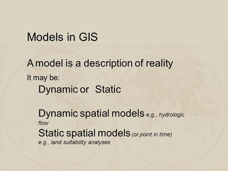 Models in GIS A model is a description of reality It may be: Dynamic orStatic Dynamic spatial models e.g., hydrologic flow Static spatial models (or point.