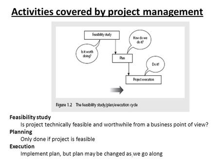 1 Activities covered by project management Feasibility study Is project technically feasible and worthwhile from a business point of view? Planning Only.