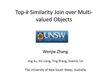 Top-k Similarity Join over Multi- valued Objects Wenjie Zhang Jing Xu, Xin Liang, Ying Zhang, Xuemin Lin The University of New South Wales, Australia.