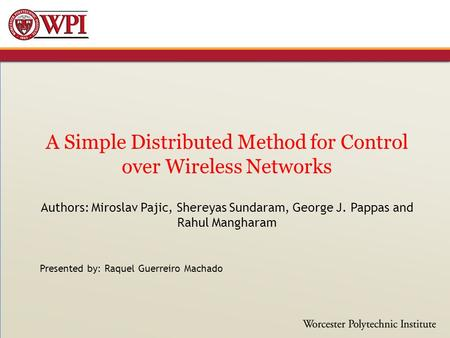 A Simple Distributed Method for Control over Wireless Networks Authors: Miroslav Pajic, Shereyas Sundaram, George J. Pappas and Rahul Mangharam Presented.