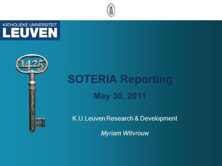 SOTERIA Reporting May 30, 2011 K.U.Leuven Research & Development Myriam Witvrouw.