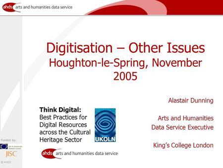 Funded by: © AHDS Digitisation – Other Issues Houghton-le-Spring, November 2005 Alastair Dunning Arts and Humanities Data Service Executive King's College.