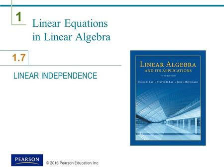 1 1.7 © 2016 Pearson Education, Inc. Linear Equations in Linear Algebra LINEAR INDEPENDENCE.