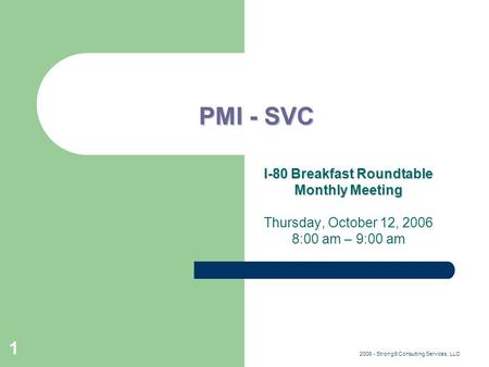2006 - Strong9 Consulting Services, LLC 1 PMI - SVC I-80 Breakfast Roundtable Monthly Meeting Thursday, October 12, 2006 8:00 am – 9:00 am.