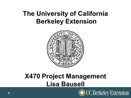 1 The University of California Berkeley Extension X470 Project Management Lisa Bausell.