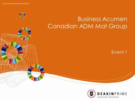 Business Acumen Canadian ADM Mat Group Event 1 Deakin University CRICOS Provider Code: 00113B.