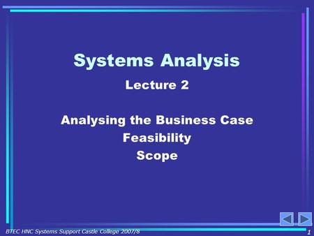 Systems Analysis Lecture 2 Analysing the Business Case Feasibility Scope 1 BTEC HNC Systems Support Castle College 2007/8.