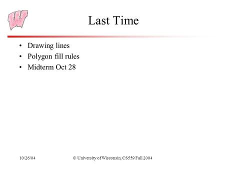 10/26/04© University of Wisconsin, CS559 Fall 2004 Last Time Drawing lines Polygon fill rules Midterm Oct 28.