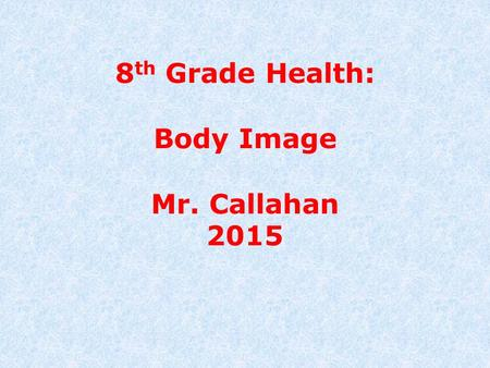 8 th Grade Health: Body Image Mr. Callahan 2015. What is Body Image? Body Image is how you see yourself. Students in middle school, in the midst of puberty,