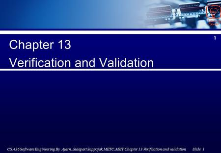 CS.436 Software Engineering By Ajarn..Sutapart Sappajak,METC,MSIT Chapter 13 Verification and validation Slide 1 1 Chapter 13 Verification and Validation.