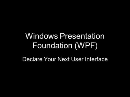 Windows Presentation Foundation (WPF) Declare Your Next User Interface.