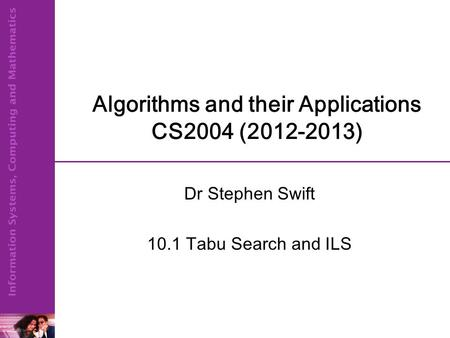 Algorithms and their Applications CS2004 (2012-2013) Dr Stephen Swift 10.1 Tabu Search and ILS.