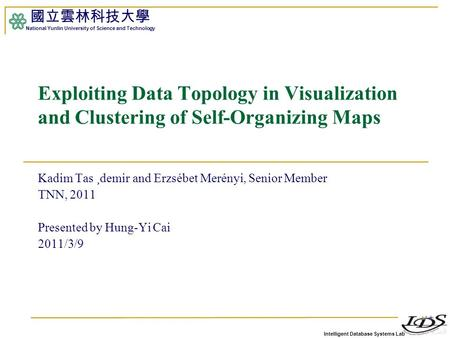 Intelligent Database Systems Lab 國立雲林科技大學 National Yunlin University of Science and Technology 1 Exploiting Data Topology in Visualization and Clustering.