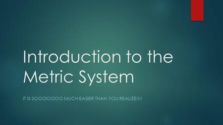 Introduction to the Metric System IT IS SOOOOOOO MUCH EASIER THAN YOU REALIZE!!!!