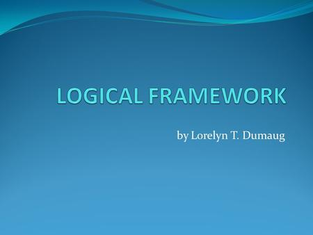 By Lorelyn T. Dumaug. DEFINITION. Logical Framework (Logframe) , is a summary of the strategy, design, metrics, and risk assessment of a project. It.