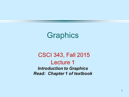 1 Graphics CSCI 343, Fall 2015 Lecture 1 Introduction to Graphics Read: Chapter 1 of textbook.