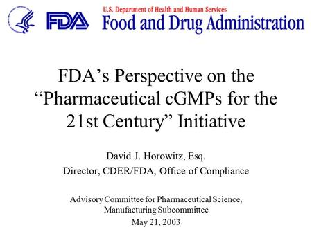 "FDA's Perspective on the ""Pharmaceutical cGMPs for the 21st Century"" Initiative David J. Horowitz, Esq. Director, CDER/FDA, Office of Compliance Advisory."
