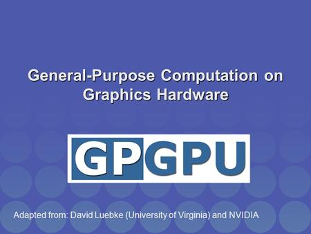 General-Purpose Computation on Graphics Hardware Adapted from: David Luebke (University of Virginia) and NVIDIA.
