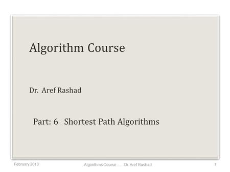Algorithm Course Dr. Aref Rashad February 20131 Algorithms Course..... Dr. Aref Rashad Part: 6 Shortest Path Algorithms.