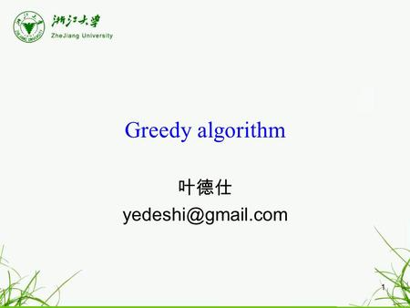 1 Greedy algorithm 叶德仕 2 Greedy algorithm's paradigm Algorithm is greedy if it builds up a solution in small steps it chooses a decision.