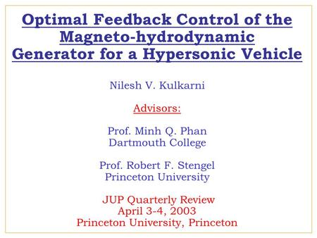 Optimal Feedback Control of the Magneto-hydrodynamic Generator for a Hypersonic Vehicle Nilesh V. Kulkarni Advisors: Prof. Minh Q. Phan Dartmouth College.