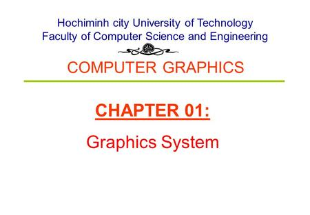 COMPUTER GRAPHICS Hochiminh city University of Technology Faculty of Computer Science and Engineering CHAPTER 01: Graphics System.